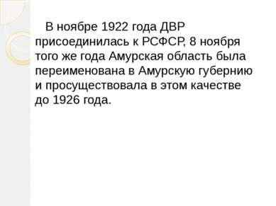 В ноябре 1922 года ДВР присоединилась к РСФСР, 8 ноября того же года Амурская...