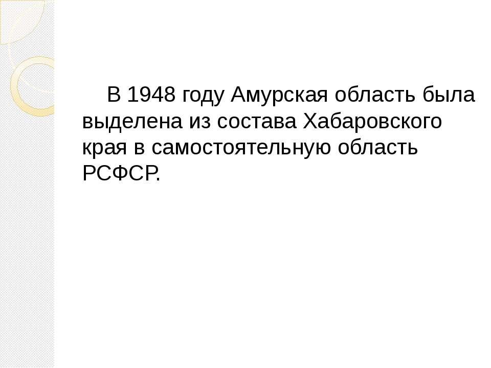 В 1948 году Амурская область была выделена из состава Хабаровского края в сам...
