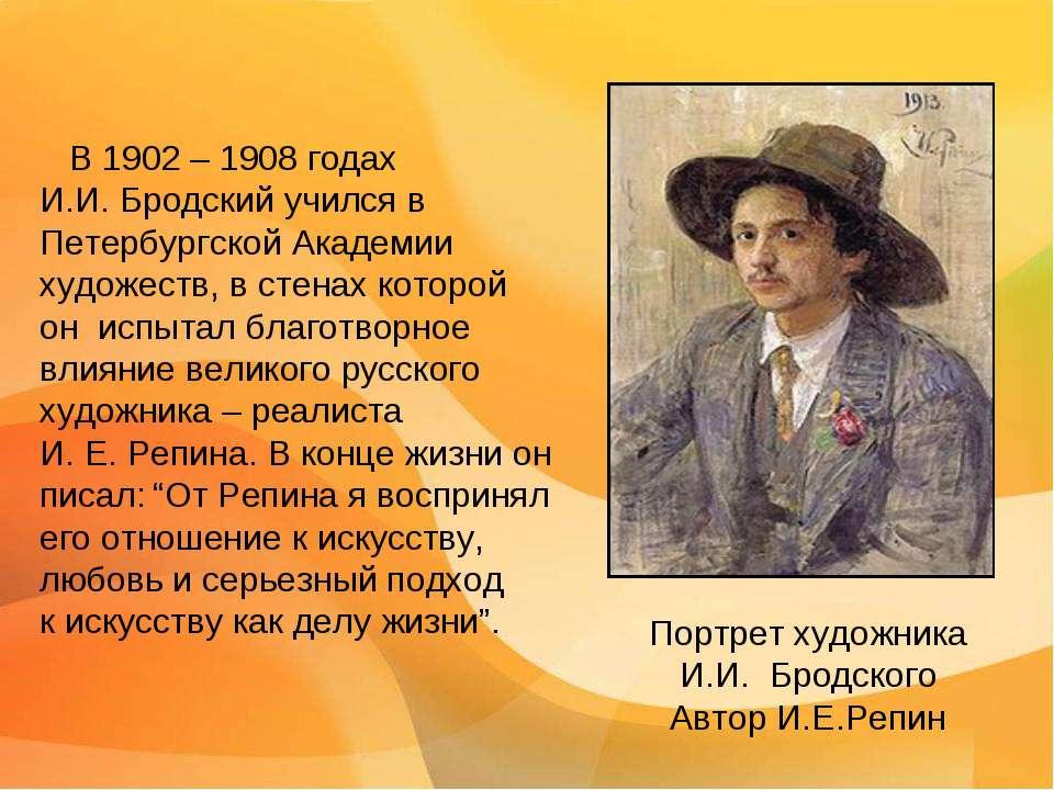 В 1902 – 1908 годах И.И. Бродский учился в Петербургской Академии художеств, ...