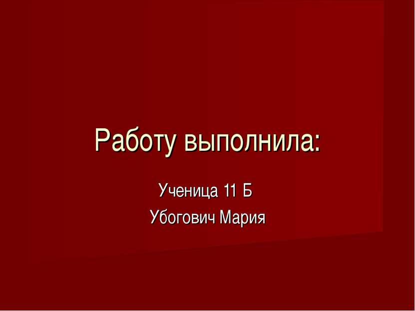 Работу выполнила: Ученица 11 Б Убогович Мария