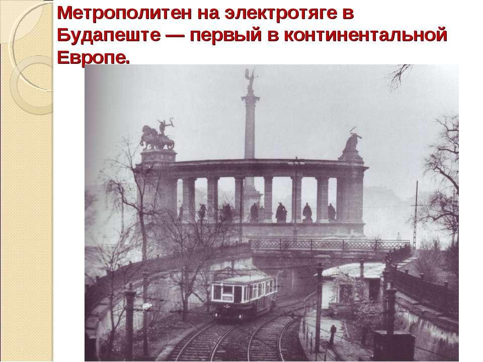 Метрополитен на электротяге в Будапеште— первый в континентальной Европе.