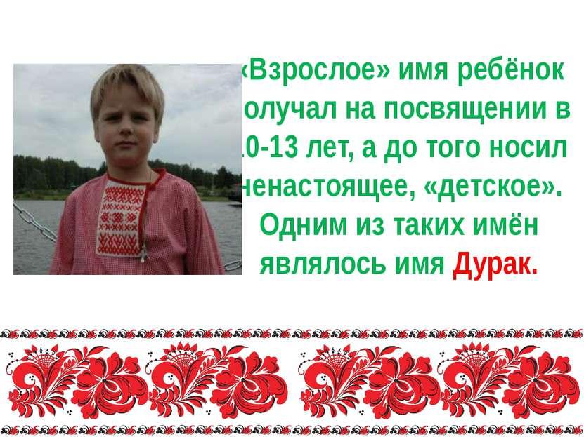 «Взрослое» имя ребёнок получал на посвящении в 10-13 лет, а до того носил нен...