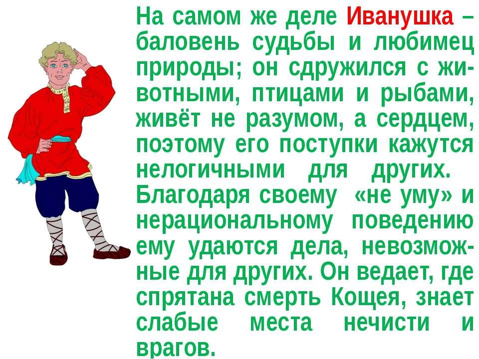 На самом же деле Иванушка – баловень судьбы и любимец природы; он сдружился с...