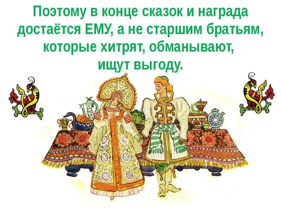 Поэтому в конце сказок и награда достаётся ЕМУ, а не старшим братьям, которые...