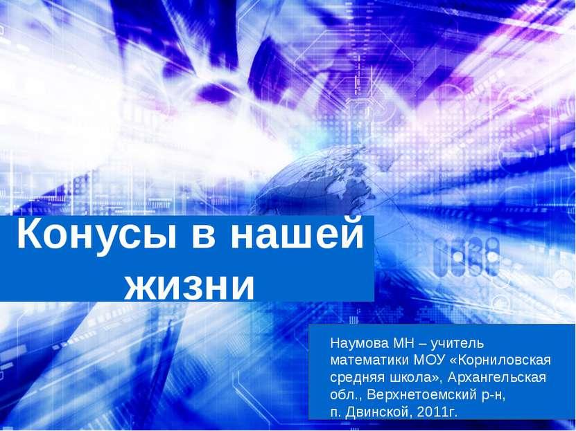 Конусы в нашей жизни Наумова МН – учитель математики МОУ «Корниловская средня...
