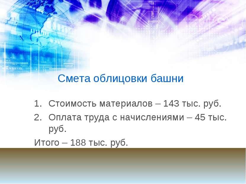 Смета облицовки башни Стоимость материалов – 143 тыс. руб. Оплата труда с нач...