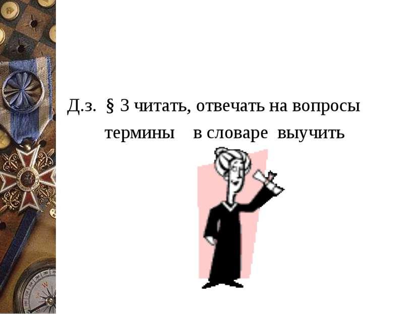 Д.з. § 3 читать, отвечать на вопросы термины в словаре выучить