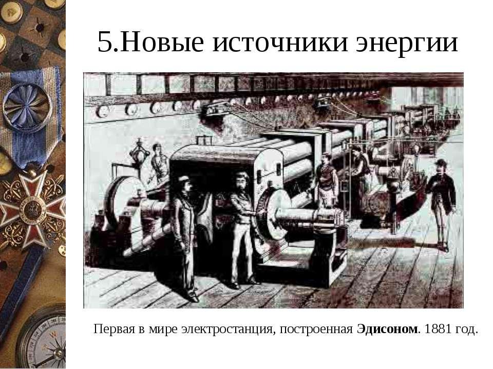 5.Новые источники энергии Первая в мире электростанция, построенная Эдисоном....