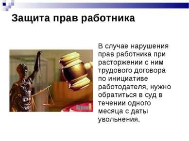 Защита прав работника В случае нарушения прав работника при расторжении с ним...