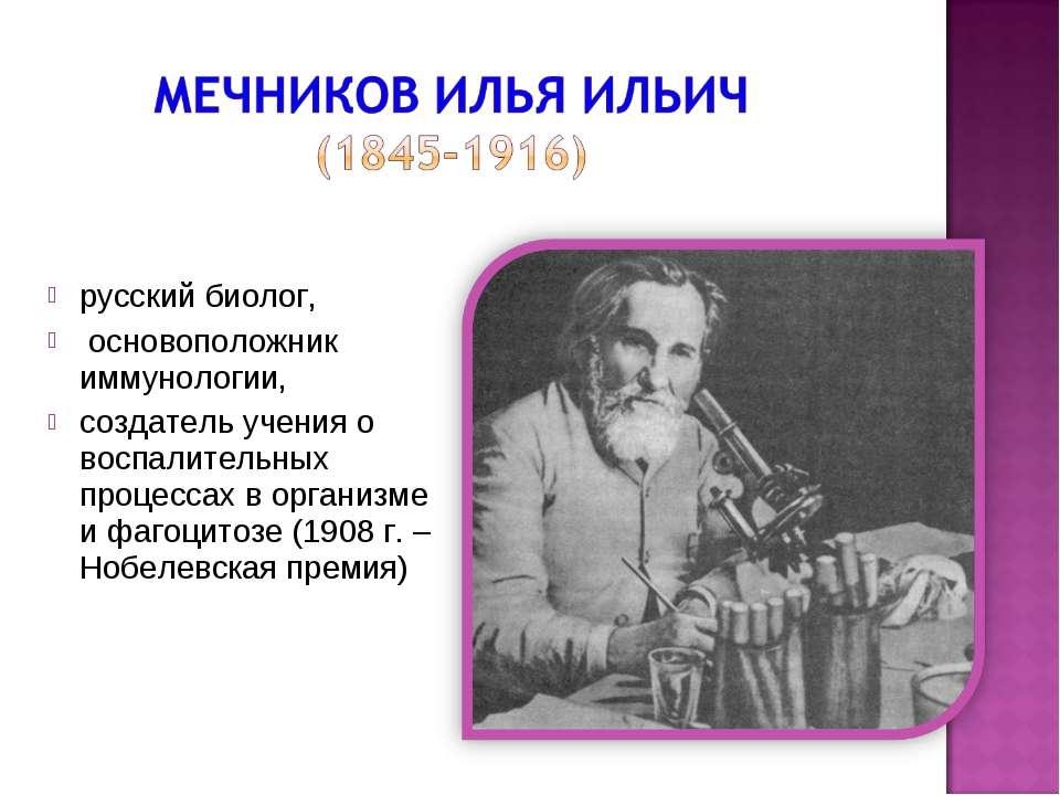 русский биолог, основоположник иммунологии, создатель учения о воспалительных...