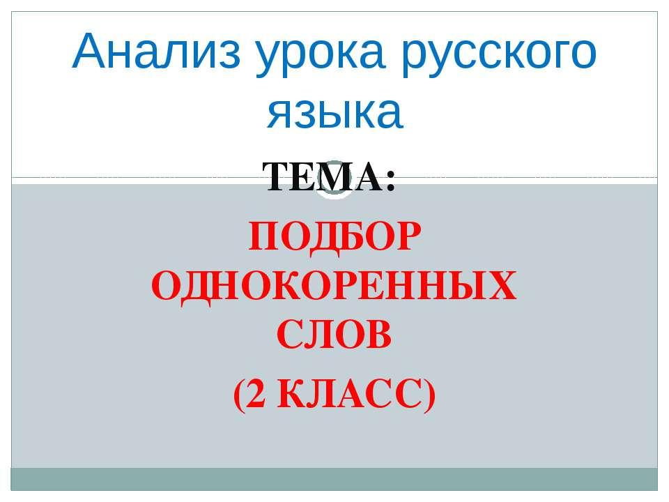 ТЕМА: ПОДБОР ОДНОКОРЕННЫХ СЛОВ (2 КЛАСС) Анализ урока русского языка