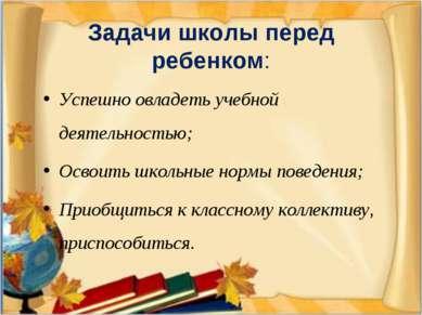 Задачи школы перед ребенком: Успешно овладеть учебной деятельностью; Освоить ...
