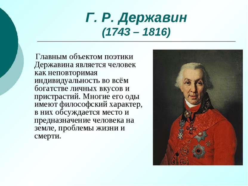 Г. Р. Державин (1743 – 1816) Главным объектом поэтики Державина является чело...