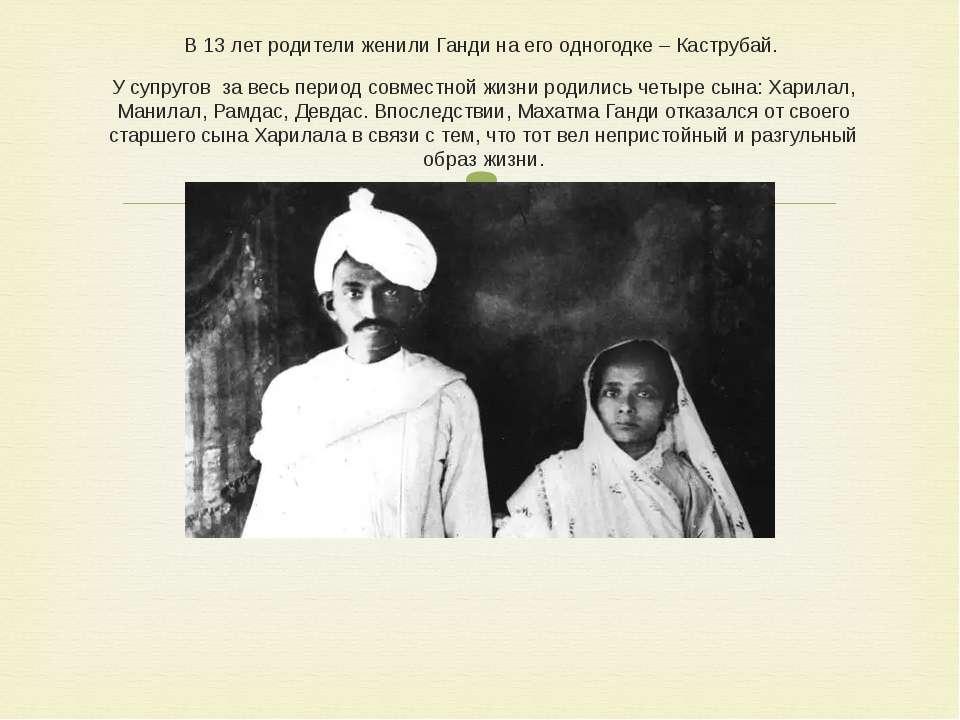 В 13 лет родители женили Ганди на его одногодке – Каструбай. У супругов за ве...