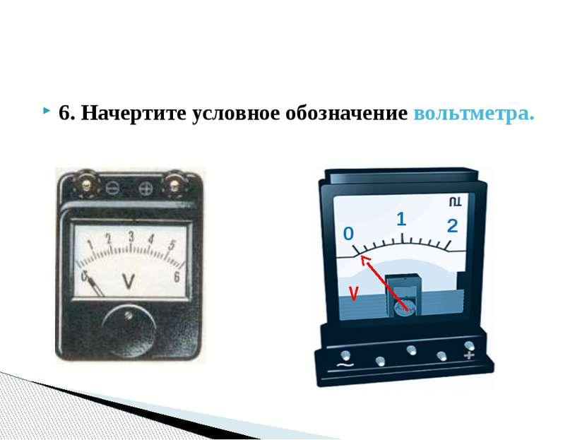 6. Начертите условное обозначение вольтметра. 0 1 2 V