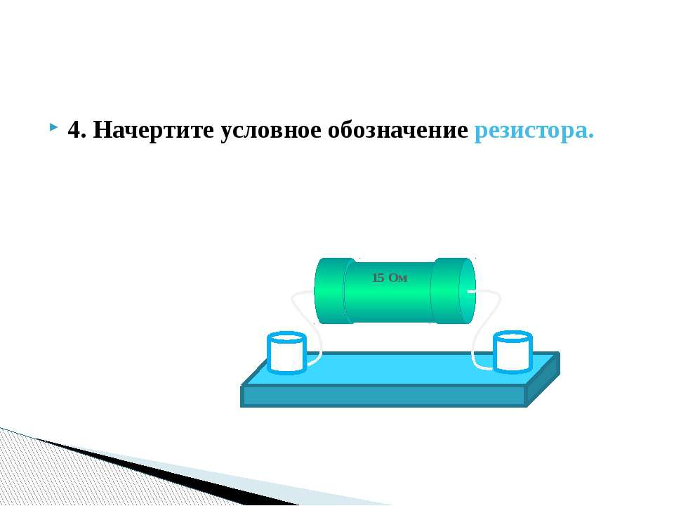4. Начертите условное обозначение резистора. 15 Ом