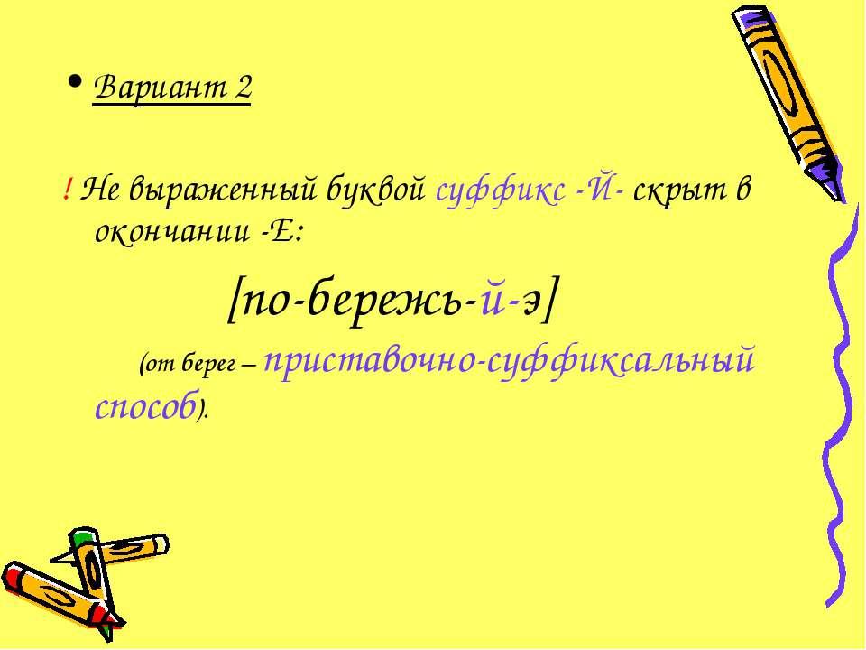 Вариант 2 ! Не выраженный буквой суффикс -Й- скрыт в окончании -Е: [по-бережь...