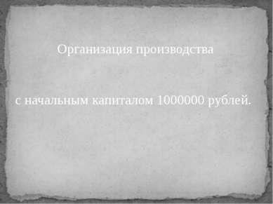 Организация производства с начальным капиталом 1000000 рублей.