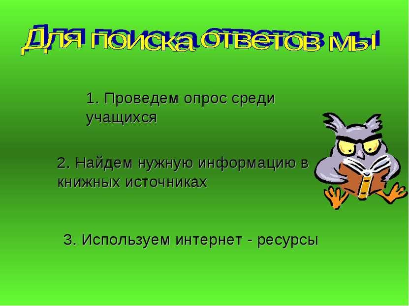 1. Проведем опрос среди учащихся 2. Найдем нужную информацию в книжных источн...