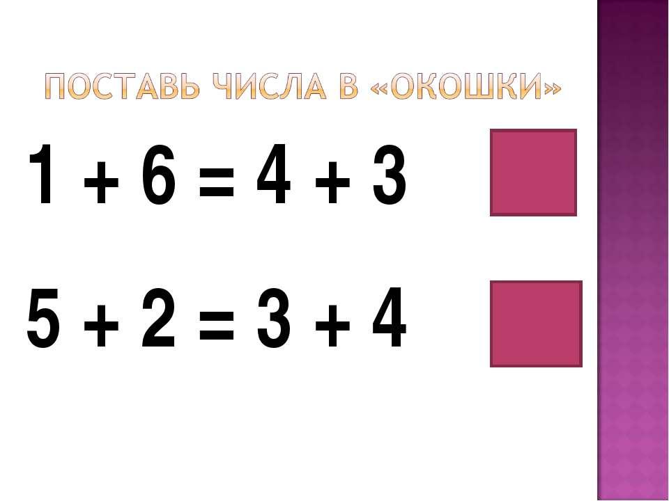 1 + 6 = 4 + 3 5 + 2 = 3 + 4