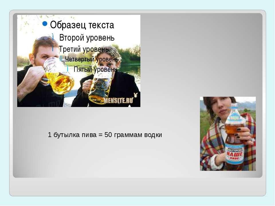 1 бутылка пива = 50 граммам водки