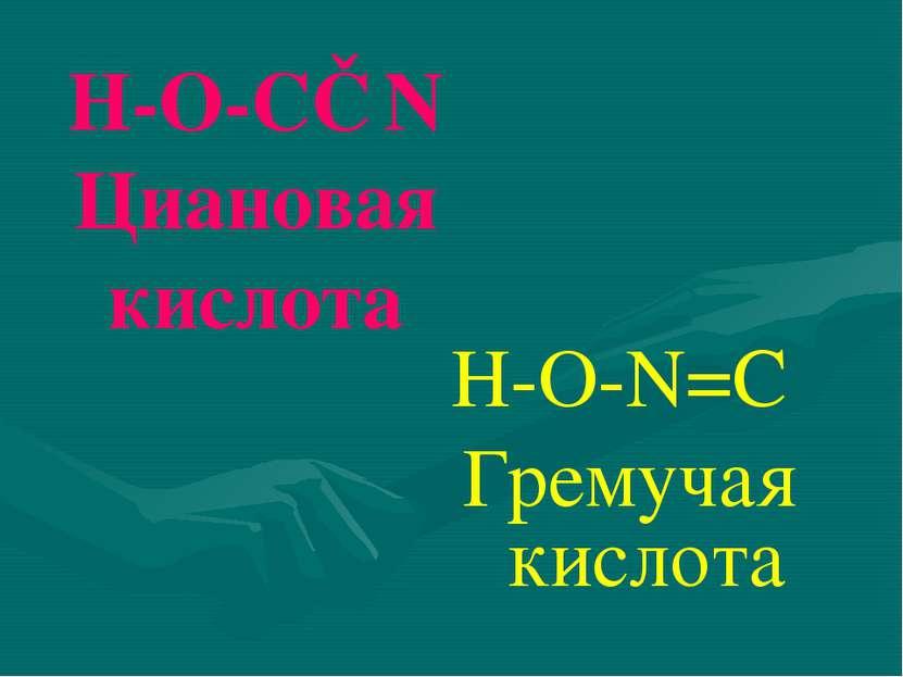 Н-О-С≡N Циановая кислота Н-О-N=C Гремучая кислота