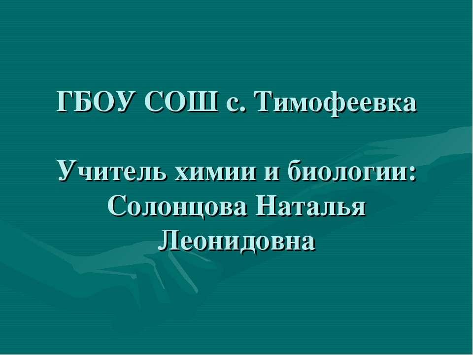 ГБОУ СОШ с. Тимофеевка Учитель химии и биологии: Солонцова Наталья Леонидовна