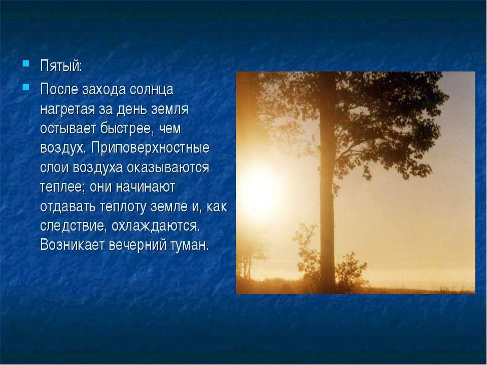 Пятый: После захода солнца нагретая за день земля остывает быстрее, чем возду...