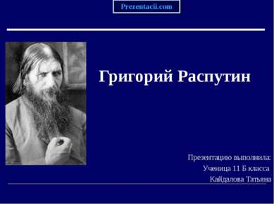 Григорий Распутин Презентацию выполнила: Ученица 11 Б класса Кайдалова Татьяна