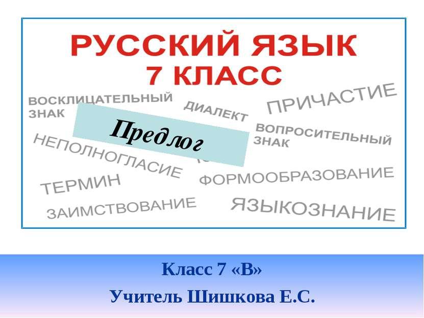Класс 7 «В» Учитель Шишкова Е.С. Предлог