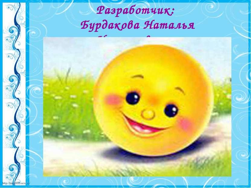 Разработчик: Бурдакова Наталья Николаевна http://linda6035.ucoz.ru/