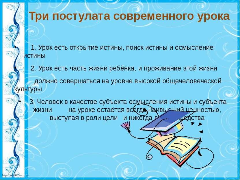 Три постулата современного урока 1. Урок есть открытие истины, поиск истины и...