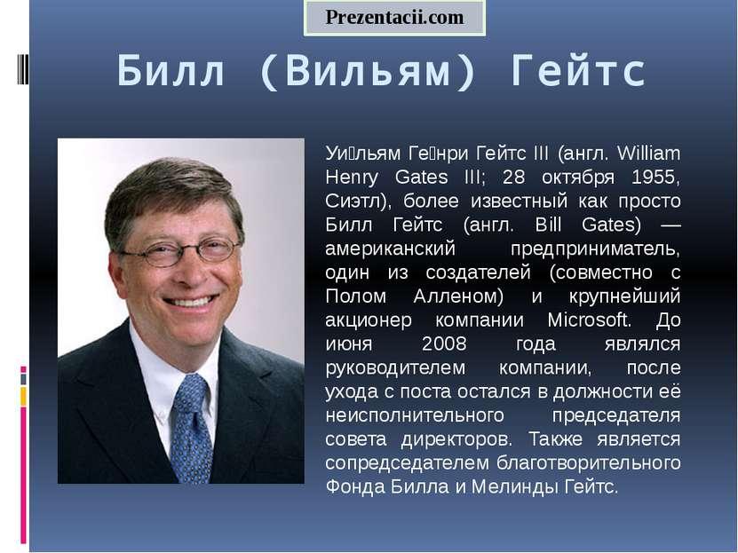 Билл (Вильям) Гейтс Уи льям Ге нри Гейтс III (англ. William Henry Gates III; ...