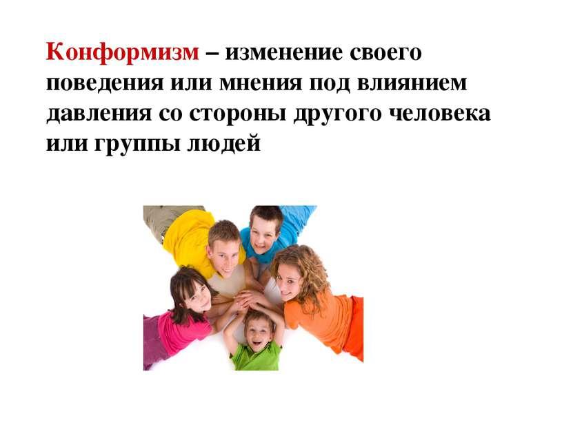 Конформизм – изменение своего поведения или мнения под влиянием давления со с...