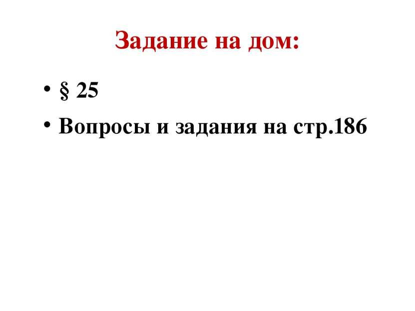 Задание на дом: § 25 Вопросы и задания на стр.186