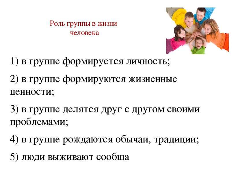 Роль группы в жизни человека 1) в группе формируется личность; 2) в группе фо...