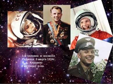 1-й человек в космосе Родился 9 марта 1934г. В д. Клушино Гжатского р-на.