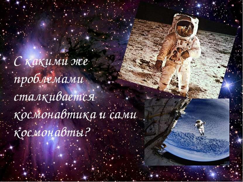 С какими же проблемами сталкивается космонавтика и сами космонавты?