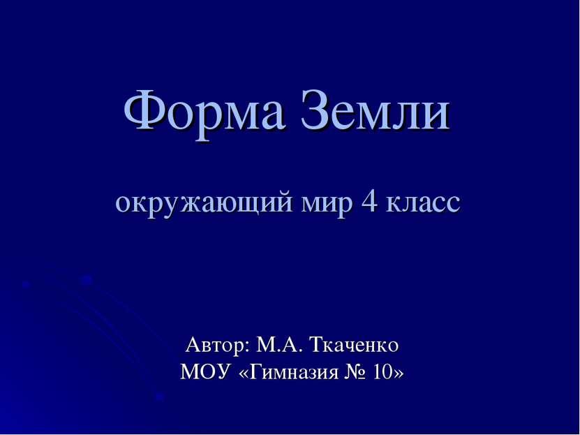 Форма Земли окружающий мир 4 класс Автор: М.А. Ткаченко МОУ «Гимназия № 10»
