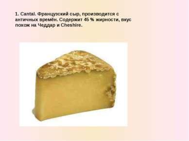 1. Cantal. Французский сыр, производится с античныx времён. Содержит 45 % жир...