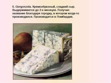 5. Gorgonzola. Кремообразный, сладкий сыр. Выдерживается до 2-x месяцев. Полу...