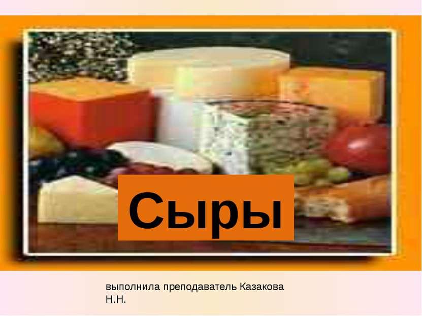 выполнила преподаватель Казакова Н.Н. Сыры