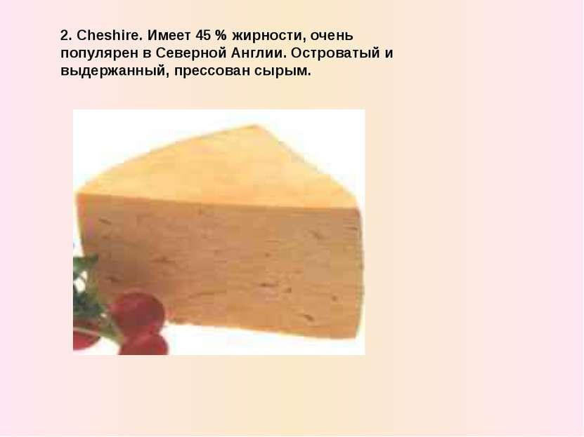 2. Cheshire. Имеет 45 % жирности, очень популярен в Северной Англии. Островат...