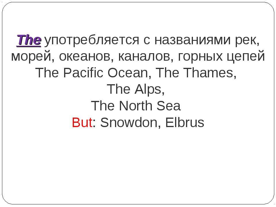 The употребляется с названиями рек, морей, океанов, каналов, горных цепей The...