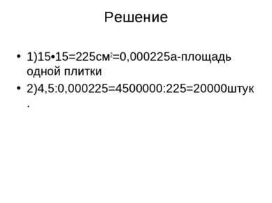 Решение 1)15•15=225см2=0,000225а-площадь одной плитки 2)4,5:0,000225=4500000:...