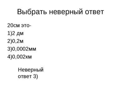 Выбрать неверный ответ 20см это- 1)2 дм 2)0,2м 3)0,0002мм 4)0,002км Неверный ...