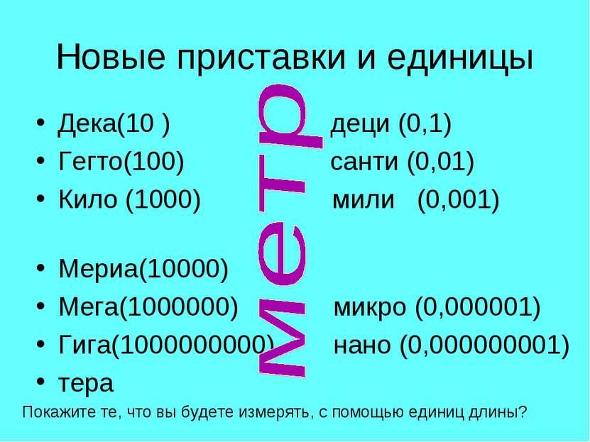 Новые приставки и единицы Дека(10 ) деци (0,1) Гегто(100) санти (0,01) Кило (...