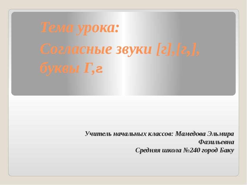 Тема урока: Согласные звуки [г],[г,], буквы Г,г. Учитель начальных классов: М...