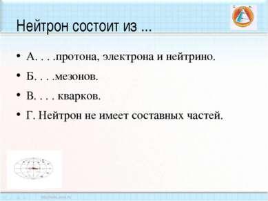 Нейтрон состоит из ... А. . . .протона, электрона и нейтрино. Б. . . .мезонов...