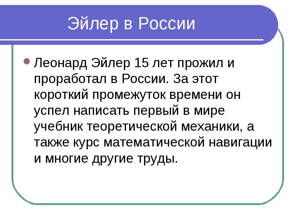 Эйлер в России Леонард Эйлер 15 лет прожил и проработал в России. За этот кор...
